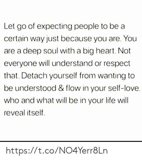 Reveal: Let go of expecting people to be a  certain way just because you are. You  deep soul with a big heart. Not  everyone will understand or respect  that. Detach yourself from wanting to  be understood & flow in your self-love.  who and what will be in your life will  reveal itself https://t.co/NO4Yerr8Ln