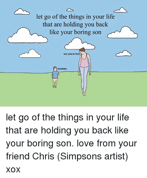Bored, Dank, and Friends: let go of the things in your life  that are holding you back  like your boring son  see you in hell  mamma let go of the things in your life that are holding you back like your boring son. love from your friend Chris (Simpsons artist) xox