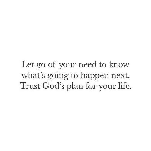 Life, Next, and Gods: Let go of your need to know  what's going to happen next.  Trust God's plan for your life.
