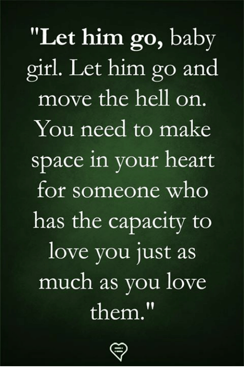"""Love, Memes, and Girl: """"Let him go, baby  girl. Let him go and  move the hell on.  You need to make  space in your heart  for someone who  has the capacity to  love vou 1ust aS  much as you love  them."""