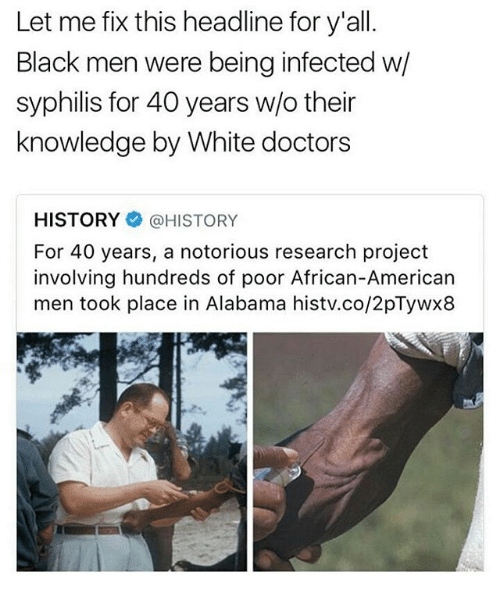 syphilis: Let me fix this headline for y'all.  Black men were being infected w  syphilis for 40 years w/o their  knowledge by White doctors  HISTORY HISTORY  For 40 years, a notorious research project  involving hundreds of poor African-American  men took place in Alabama histv.co/2pTywx8