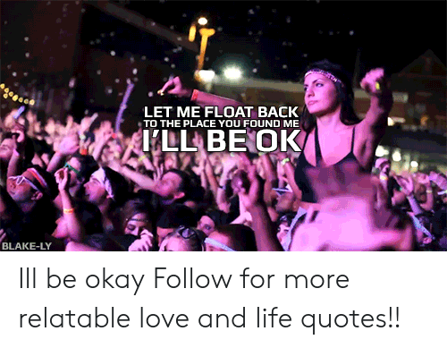 Life, Love, and Okay: LET ME FLOAT BACK  TO THE PLACE YOU FOUND ME  BLAKE-LY Ill be okay  Follow for more relatable love and life quotes!!