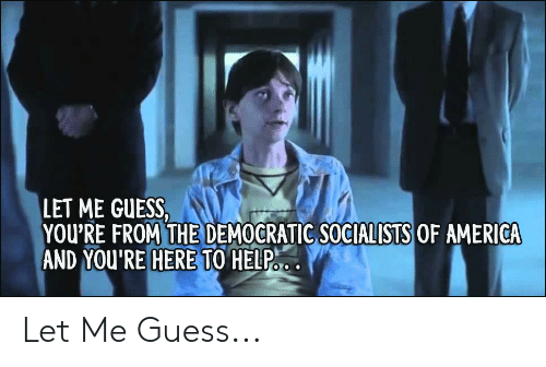 Democratic Socialists Of America: LET ME GUESS,  YOU'RE FROM THE DEMOCRATIC SOCIALISTS OF AMERICA  AND TO HELP:  YOU'RE HERE Let Me Guess...