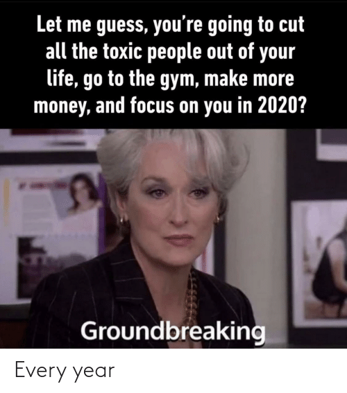 Gym: Let me guess, you're going to cut  all the toxic people out of your  life, go to the gym, make more  money, and focus on you in 2020?  Groundbreaking Every year