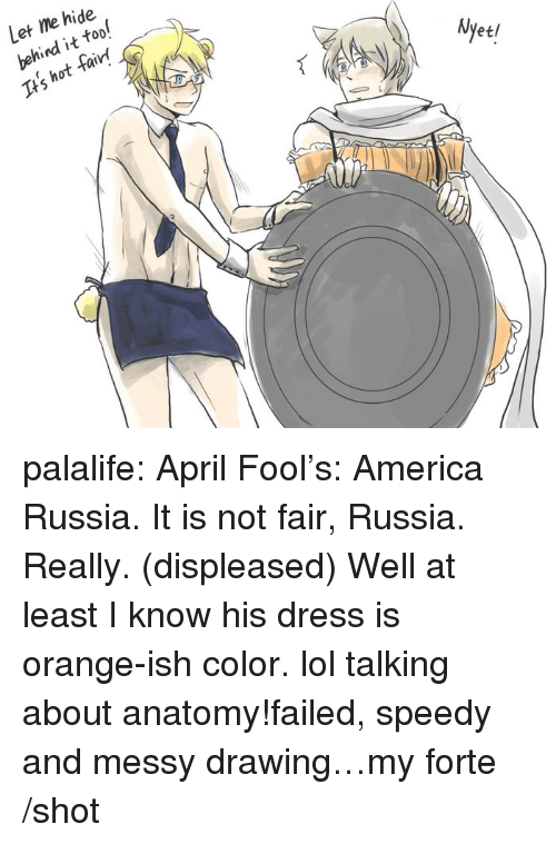 America, Lol, and Target: Let me hide  behind it too!  Its hot fairt  Nyet palalife:  April Fool's: America  Russia. It is not fair, Russia. Really. (displeased) Well at least I know his dress is orange-ish color. lol talking about anatomy!failed, speedy and messy drawing…my forte /shot