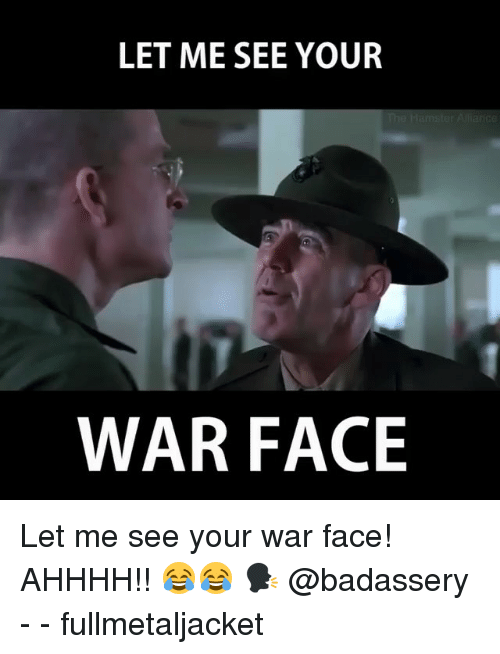 Memes, 🤖, and War: LET ME SEE YOUR  WAR FACE Let me see your war face! AHHHH!! 😂😂 🗣 @badassery - - fullmetaljacket