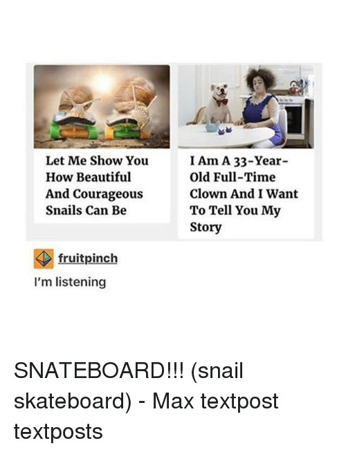 Beautiful, Memes, and Skateboarding: Let Me Show You  How Beautiful  And Courageous  Snails Can Be  fruit pinch  I'm listening  I Am A 33-Year-  Old Full-Time  Clown And I Want  To Tell You My  Story SNATEBOARD!!! (snail skateboard) - Max textpost textposts