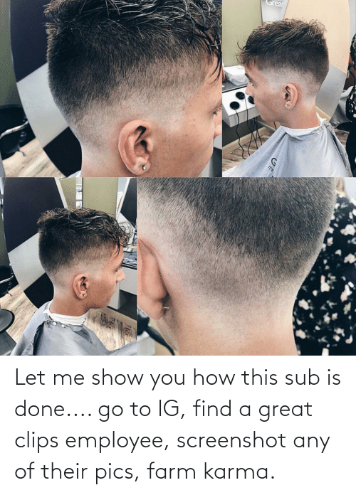 let me: Let me show you how this sub is done.... go to IG, find a great clips employee, screenshot any of their pics, farm karma.