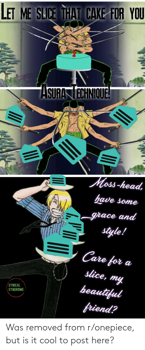Onepiece: LET ME SLICE THAT CAKE FOR YOU  ASURA TECHNIQUE!  Moss-head,  have some  grace and  style!  Care for a  slice, my  beautiful  SYNICAL  SYNDROME  friend? Was removed from r/onepiece, but is it cool to post here?