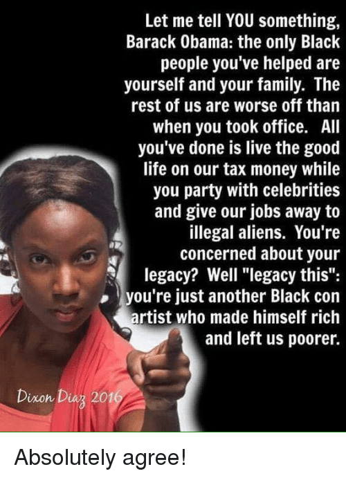 "Family, Life, and Money: Let me tell YOU something,  Barack Obama: the only Black  people you've helped are  yourself and your family. The  rest of us are worse off than  when you took office. All  you've done is live the good  life on our tax money while  you party with celebrities  and give our jobs away to  illegal aliens. You're  concerned about your  legacy? Well ""legacy this"":  you're just another Black con  artist who made himself rich  and left us poorer.  Dixon Diuz 201 Absolutely agree!"