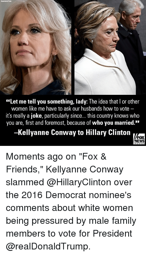 "Conway, Family, and Friends: ""Let me tell you something, lady: The idea that I or other  women like me have to ask our husbands how to vote -  it's really a joke, particularly since... this country knows who  you are, first and foremost, because of who you married.""  -Kellyanne Conway to Hillary Clinton  FOX  NEWS Moments ago on ""Fox & Friends,"" Kellyanne Conway slammed @HillaryClinton over the 2016 Democrat nominee's comments about white women being pressured by male family members to vote for President @realDonaldTrump."