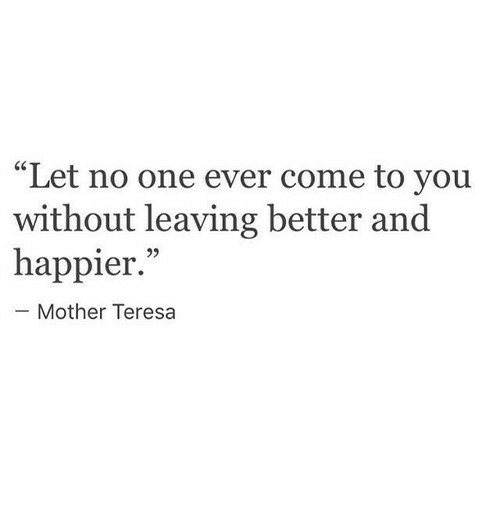 """Mother Teresa, Mother, and One: """"Let no one ever come to you  without leaving better and  happier.""""  93  Mother Teresa"""