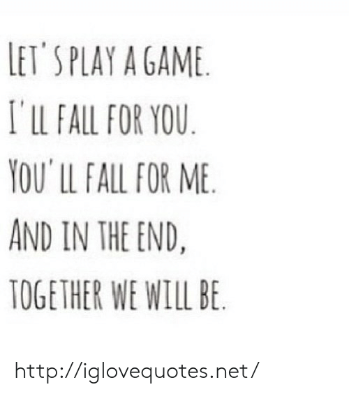 Fall, Game, and Http: LET SPLAY A GAME  I'LL FALL FOR YOU  YOU' LL FALL FOR ME  AND IN THE END,  TOGETHER WE WILL BE http://iglovequotes.net/