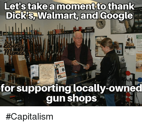 Dicks, Google, and Memes: Let stake a moment to thank  Dick's, Walmart, and Google  Fight f  IE TOU NOLID FOR  OBAMA, PLEASE  TURS AROUND AND  EAVEE YOO HAVE  ENOUGH TOORS  Di  for supporting locally-owned  gun shops #Capitalism