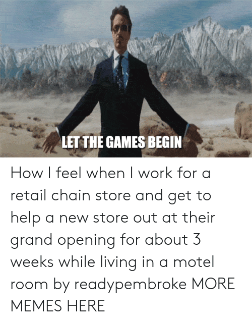 how i feel when: LET THE GAMES BEGIN How I feel when I work for a retail chain store and get to help a new store out at their grand opening for about 3 weeks while living in a motel room by readypembroke MORE MEMES HERE