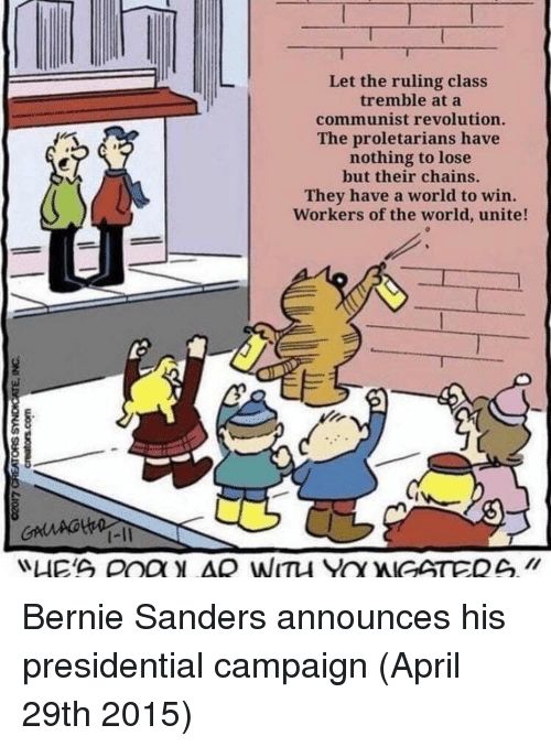 Bernie Sanders, Revolution, and World: Let the ruling class  tremble at a  communist revolution.  The proletarians have  nothing to lose  but their chains.  They have a world to win.  Workers of the world, unite!  1-11 Bernie Sanders announces his presidential campaign (April 29th 2015)
