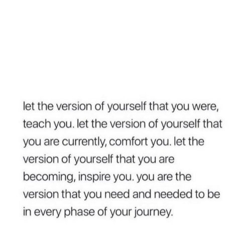 Journey, You, and Phase: let the version of yourself that you were,  teach you. let the version of yourself that  you are currently, comfort you. let the  version of yourself that you are  becoming, inspire you. you are the  version that you need and needed to be  in every phase of your journey.