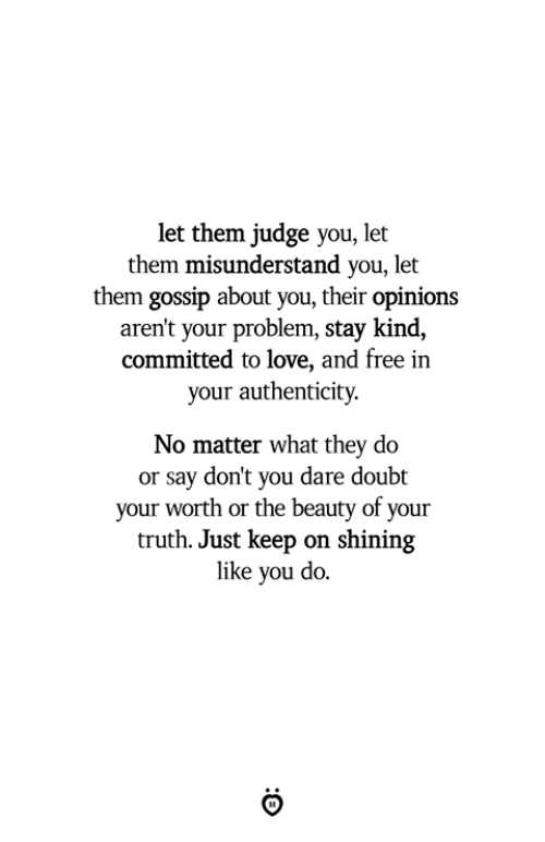 misunderstand: let them judge you, let  them misunderstand you, let  them gossip about you, their opinions  aren't your problem, stay kind,  committed to love, and free in  your authenticity.  No matter what they do  or say don't you dare doubt  your worth or the beauty of your  truth. Just keep on shining  like you do.