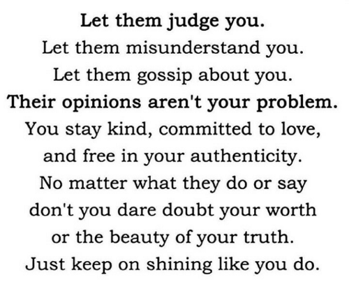 misunderstand: Let them judge you.  Let them misunderstand you.  Let them gossip about you.  Their opinions aren't your problem.  You stay kind, committed to love,  and free in your authenticity.  No matter what they do or say  don't you dare doubt your worth  or the beauty of your truth.  Just keep on shining like you do.