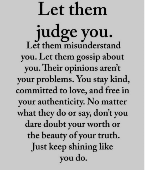 misunderstand: Let them  judge you.  Let them misunderstand  you. Let them gossip about  you. Their opinions aren't  your problems. You stay kind,  committed to love, and free in  your authenticity. No matter  what they do or say, don't you  dare doubt your worth or  the beauty of your truth.  Just keep shining like  you do.