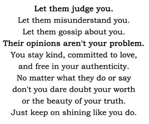 Love, Free, and Doubt: Let them judge you.  Let them misunderstand you.  Let them gossip about you  Their opinions aren't your problem  You stay kind, committed to love,  and free in your authenticity.  No matter what they do or say  don't you dare doubt your worth  or the beauty of your truth  Just keep on shining like you do