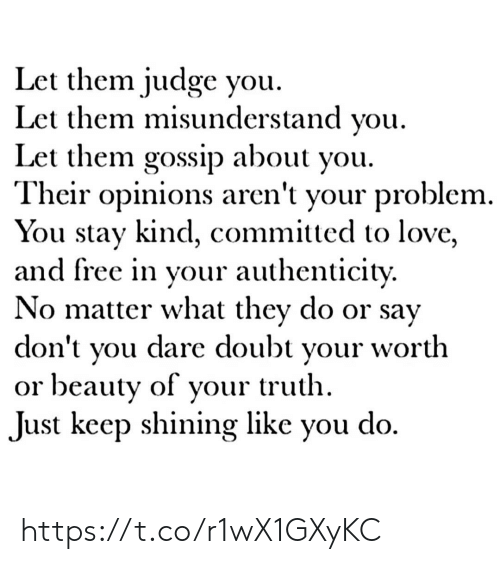misunderstand: Let them judge you  Let them misunderstand you  Let them gossip about you.  Their opinions aren't your problem.  You stay kind, committed to love,  and free in your authenticity.  No matter what they do or say  dare doubt  don't  worth  your  you  or beauty of your truth  do  Just keep shining like  you https://t.co/r1wX1GXyKC