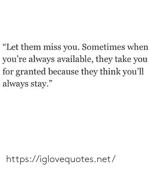 "When Youre: ""Let them miss you. Sometimes when  you're always available, they take you  for granted because they think you'll  always stay."" https://iglovequotes.net/"
