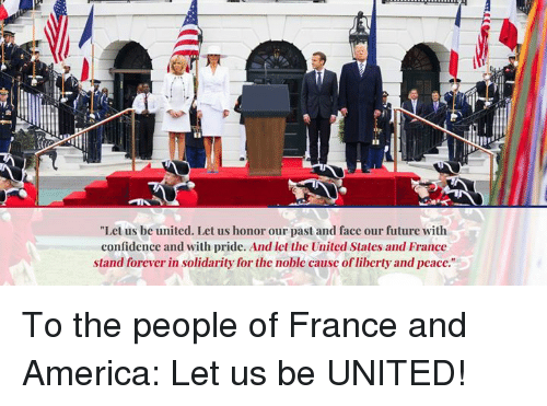 "America, Confidence, and Future: ""Let us be united. Let us honor our past and face our future with  confidence and with pride. And let the United States and France  stand forever in solidarity for the noble cause of liberty and peace. To the people of France and America: Let us be UNITED!"