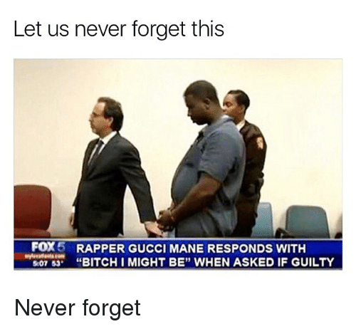 """Bitch, Gucci, and Gucci Mane: Let us never forget this  FOX 5 RAPPER GUCCI MANE RESPONDS WITH  BITCH IMIGHT BE"""" WHEN ASKED IF GUILTY  507 53 Never forget"""