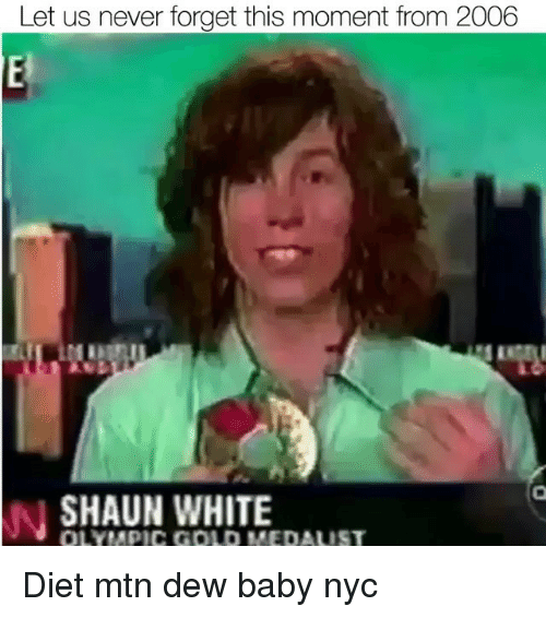 White, Diet, and Never: Let us never forget this moment from 2006  SHAUN WHITE  OLYMPIC GOLD MEDAUST Diet mtn dew baby nyc