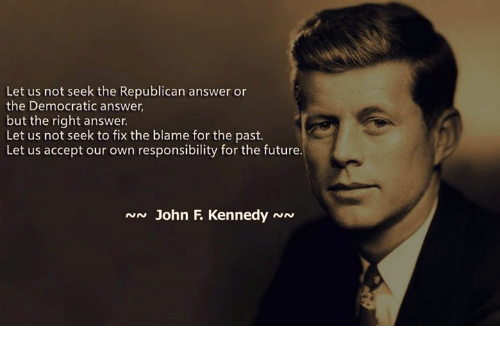 Future, Memes, and Responsibility: Let us not seek the Republican answer or  the Democratic answer,  but the right answer.  Let us not seek to fix the blame for the past.  Let us accept our own responsibility for the future.  N John F KennedyNN