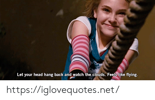 Head, Watch, and Back: Let your head hang back and watch the clouds. Feels like flying. https://iglovequotes.net/