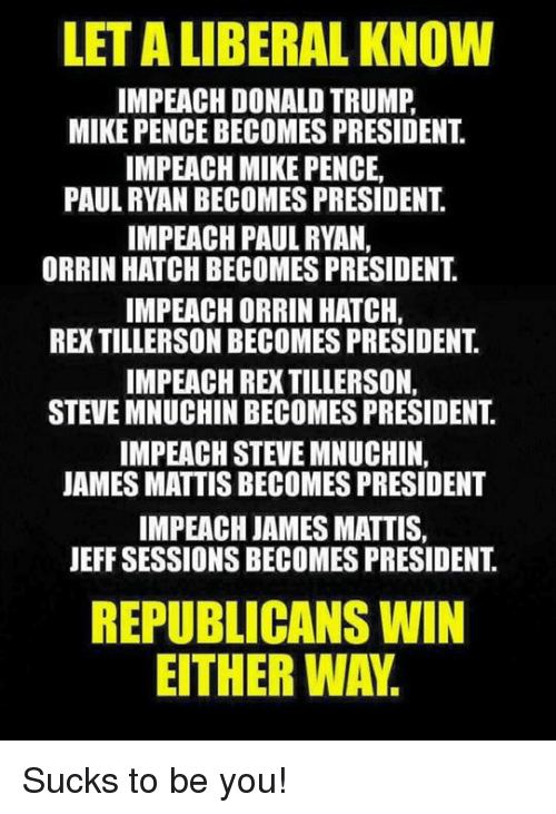Donald Trump, Memes, and Paul Ryan: LETA LIBERAL KNOW  IMPEACH DONALD TRUMP  MIKE PENCE BECOMES PRESIDENT  IMPEACH MIKE PENCE,  PAUL RYAN BECOMES PRESIDENT  IMPEACH PAUL RYAN,  ORRIN HATCH BECOMES PRESIDENT  IMPEACH ORRIN HATCH,  STEVE MNUCHINBECOMES PRESIDENT  IMPEACH STEVE MNUCHIN.  JAMES MATTIS BECOMES PRESIDENT  IMPEACH JAMES MATTIS,  JEFF SESSIONS BECOMES PRESIDENT  REPUBLICANS WIN  EITHER WAY Sucks to be you!
