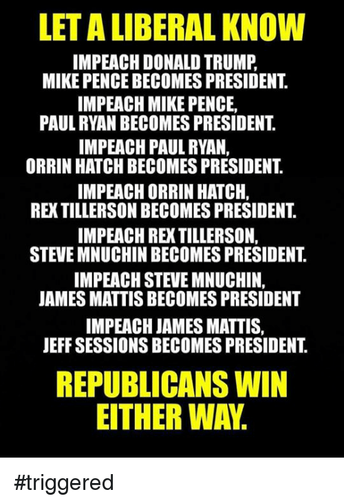 Donald Trump, Memes, and Paul Ryan: LETALIIBERAL KNOW  IMPEACH DONALD TRUMP  MIKE PENCE BECOMES PRESIDENT  IMPEACH MIKE PENCE,  PAUL RYAN BECOMES PRESIDENT  IMPEACH PAUL RYAN,  ORRIN HATCH BECOMES PRESIDENT  IMPEACHORRIN HATCH.  REXTILLERSON BECOMESPRESIDENT  IMPEACH RE TILLERSON,  STEVE MNUCHIN BECOMES PRESIDENT  IMPEACH STEVE MNUCHIN,  JAMES MATTIS BECOMES PRESIDENT  IMPEACH JAMES MATTIS,  JEFF SESSIONSBECOMES PRESIDENT  REPUBLICANS WIN  EITHER WAY. #triggered