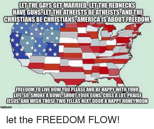 Guns, Honeymoon, and Jesus: LETITHE GAYS GET MARRIED.LETTHE REDNECKS  HAVEGUNSILETTHEATHEISTSBEATHEİSTSANDTHE  CHRISTIANS BE CHRİSTIANSAMERICA IS ABOUT FREEDOM  FREEDOM TOLIVE HOWYOU PLEASE AND BE HAPPY WITH YOUR  LIFE. SO, SMOKE A BOWL SHOOT YOUR GUNS,CUSS ALOT PRAISE  JESUS AND WISH THOSE TWO FELLAS NEXT DOOR A HAPPY HONEYMOON