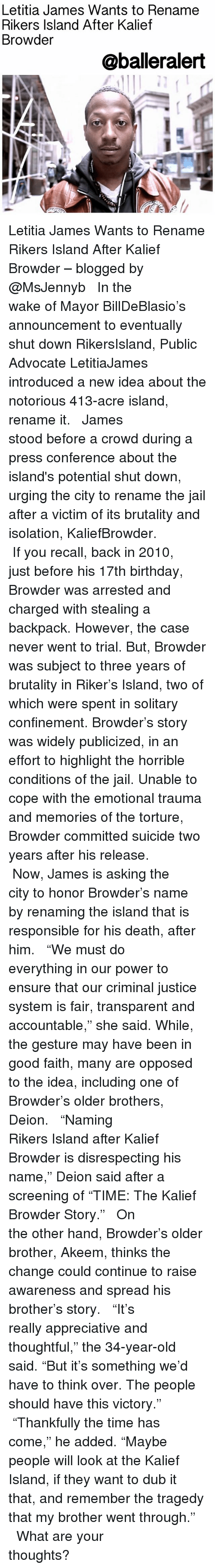 """Birthday, Jail, and Memes: Letitia James Wants to Rename  Rikers Island After Kalief  Browder  @balleralert Letitia James Wants to Rename Rikers Island After Kalief Browder – blogged by @MsJennyb ⠀⠀⠀⠀⠀⠀⠀ ⠀⠀⠀⠀⠀⠀⠀ In the wake of Mayor BillDeBlasio's announcement to eventually shut down RikersIsland, Public Advocate LetitiaJames introduced a new idea about the notorious 413-acre island, rename it. ⠀⠀⠀⠀⠀⠀⠀ ⠀⠀⠀⠀⠀⠀⠀ James stood before a crowd during a press conference about the island's potential shut down, urging the city to rename the jail after a victim of its brutality and isolation, KaliefBrowder. ⠀⠀⠀⠀⠀⠀⠀ ⠀⠀⠀⠀⠀⠀⠀ If you recall, back in 2010, just before his 17th birthday, Browder was arrested and charged with stealing a backpack. However, the case never went to trial. But, Browder was subject to three years of brutality in Riker's Island, two of which were spent in solitary confinement. Browder's story was widely publicized, in an effort to highlight the horrible conditions of the jail. Unable to cope with the emotional trauma and memories of the torture, Browder committed suicide two years after his release. ⠀⠀⠀⠀⠀⠀⠀ ⠀⠀⠀⠀⠀⠀⠀ Now, James is asking the city to honor Browder's name by renaming the island that is responsible for his death, after him. ⠀⠀⠀⠀⠀⠀⠀ ⠀⠀⠀⠀⠀⠀⠀ """"We must do everything in our power to ensure that our criminal justice system is fair, transparent and accountable,"""" she said. While, the gesture may have been in good faith, many are opposed to the idea, including one of Browder's older brothers, Deion. ⠀⠀⠀⠀⠀⠀⠀ ⠀⠀⠀⠀⠀⠀⠀ """"Naming Rikers Island after Kalief Browder is disrespecting his name,"""" Deion said after a screening of """"TIME: The Kalief Browder Story."""" ⠀⠀⠀⠀⠀⠀⠀ ⠀⠀⠀⠀⠀⠀⠀ On the other hand, Browder's older brother, Akeem, thinks the change could continue to raise awareness and spread his brother's story. ⠀⠀⠀⠀⠀⠀⠀ ⠀⠀⠀⠀⠀⠀⠀ """"It's really appreciative and thoughtful,"""" the 34-year-old said. """"But it's something we'd have to think over. The people should have this victo"""