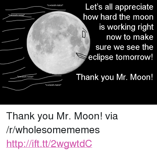 "Thank You, Appreciate, and Eclipse: Let's all appreciate  how hard the moon  is working right  now to make  sure we see the  eclipse tomorrow!  swoosh noise*  Thank you Mr. Moon!  sh noise*  *swoosh noise* <p>Thank you Mr. Moon! via /r/wholesomememes <a href=""http://ift.tt/2wgwtdC"">http://ift.tt/2wgwtdC</a></p>"