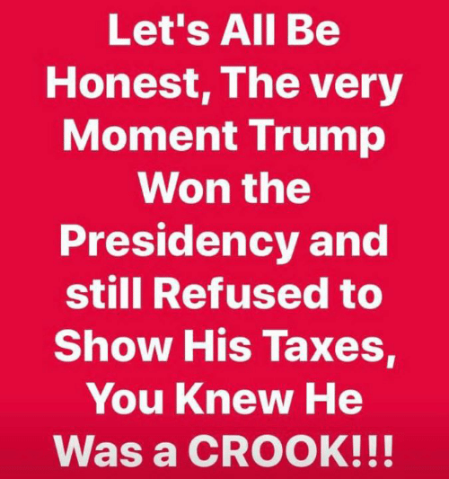 Taxes, Refused, and All: Let's All Be  Honest, The very  Moment Irump  Won the  Presidency and  still Refused to  Show His Taxes,  You Knew He  Was a CROOK!!!