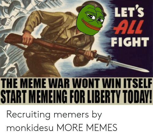 Dank, Meme, and Memes: LET'S  ALL  FIGHT  THE MEME WAR WONT WIN ITSELF  START MEMEING FOR LIBERTY TODAY! Recruiting memers by monkidesu MORE MEMES