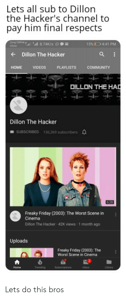 freaky friday: Lets all sub to Dillon  the Hacker's channel to  pay him final respects  Zorg CMPsk  d 8.74K/s e  15% 4:41 PM  Ufone  Dillon The Hacker  HOME  VIDEOS  PLAYLISTS  COMMUNITY  DILLON THE HAD  Dillon The Hacker  136,369 subscribers  SUBSCRIBED  6.28  Freaky Friday (2003): The Worst Scene in  Cinema  Dillon The Hacker 42K views 1 month ago  Uploads  Freaky Friday (2003): The  Worst Scene in Cinema  Trending  Subscriptions  Library  Home  Inbox Lets do this bros