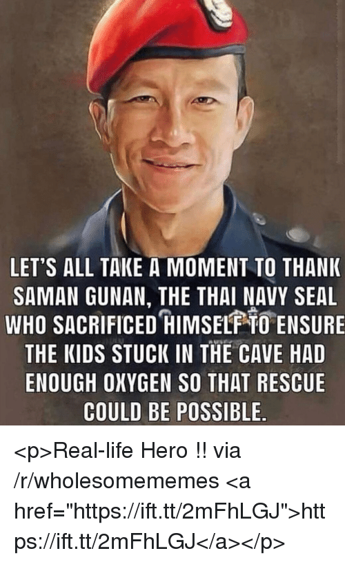 "Life, Ensure, and Kids: LET'S ALL TAKE A MOMENT TO THANK  SAMAN GUNAN, THE THAI NAVY SEAL  WHO SACRIFICED HIMSELF O ENSURE  THE KIDS STUCK IN THE CAVE HAD  ENOUGH OXYGEN SO THAT RESCUE  COULD BE POSSIBLE <p>Real-life Hero !! via /r/wholesomememes <a href=""https://ift.tt/2mFhLGJ"">https://ift.tt/2mFhLGJ</a></p>"