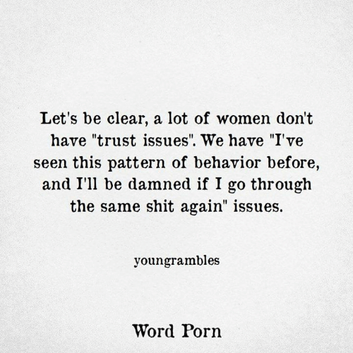 "Shit, Porn, and Women: Let's be clear, a lot of women don't  have ""trust issues"". We have ""I've  seen this pattern of behavior before,  and I'll be damned if I go through  the same shit again"" issues.  youngrambles  Word Porn"