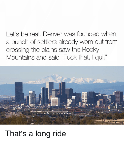 "Memes, Rocky, and Saw: Let's be real, Denver was founded when  a bunch of settlers already worn out from  crossing the plains saw the Rocky  Mountains and said ""Fuck that, I quit That's a long ride"