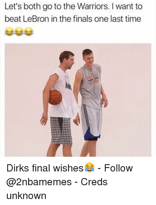 Finals, Nba, and Lebron: Let's both go to the Warriors. I want to  beat LeBron in the finals one last time Dirks final wishes😂 - Follow @2nbamemes - Creds unknown