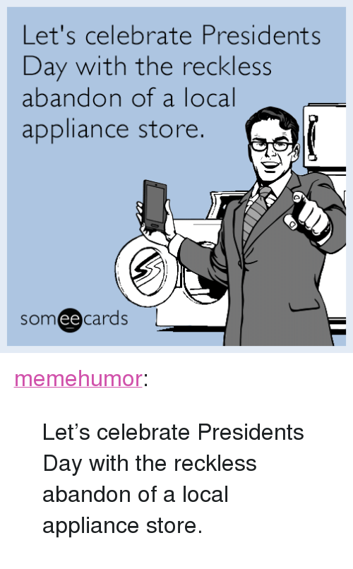 """Appliance: Let's celebrate Presidents  Day with the reckless  abandon of a local  appliance store  someecards  ее <p><a href=""""http://memehumor.tumblr.com/post/157371112269/lets-celebrate-presidents-day-with-the-reckless"""" class=""""tumblr_blog"""">memehumor</a>:</p>  <blockquote><p>Let's celebrate Presidents Day with the reckless abandon of a local appliance store.</p></blockquote>"""