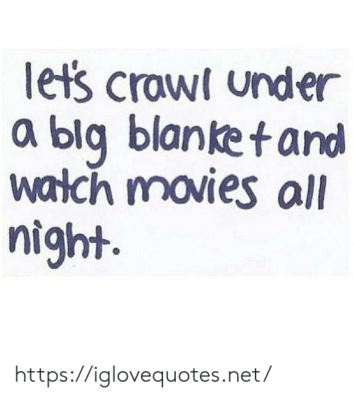 Movies, Watch, and Crawl: let's crawl under  a blg blanket and  watch movies all  night. https://iglovequotes.net/