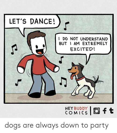 Dogs, Party, and Dance: LET'S DANCE!  I DO NOT UNDERSTAND  BUT I AM EXTREMELY  EXCITED!  O ft  HEY BUDDY  COMICS dogs are always down to party