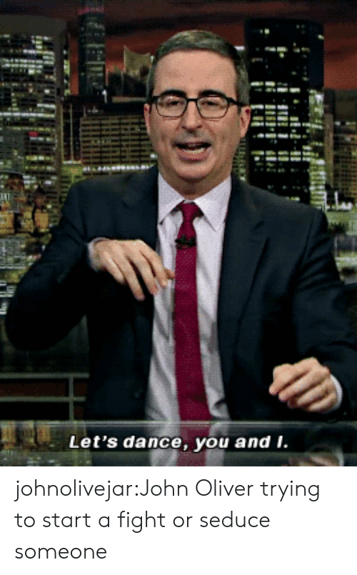 Tumblr, youtube.com, and Blog: Let's dance, you and i. johnolivejar:John Oliver trying to start a fight or seduce someone