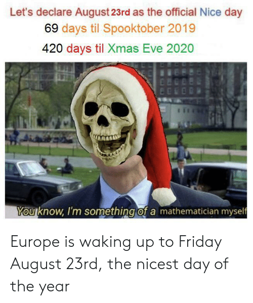 Day Of The: Let's declare August 23rd as the official Nice day  69 days til Spooktober 2019  420 days til Xmas Eve 2020  n  You know, I'm something of a mathematician myself Europe is waking up to Friday August 23rd, the nicest day of the year