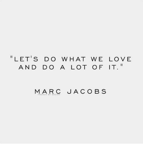 """Love, Marc, and Hat: """" LET'S DO W HAT WE LOVE  AND DO A LOT OF IT  MARC JACOB S"""